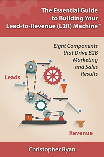 The Essential Guide to Building Your Lead-to-Revenue (L2R) Machine™: Eight Components that Drive B2B Marketing and Sales Results Drive Components