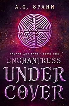 Enchantress Undercover: An Urban Fantasy Novel (Arcane Artisans Book 1) by [Spahn, A. C.]