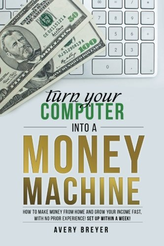Turn-Your-Computer-Into-a-Money-Machine-How-to-make-money-from-home-and-grow-your-income-fast-with-no-prior-experience-Set-up-within-a-week