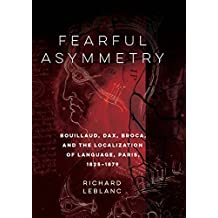 Fearful Asymmetry: Bouillaud, Dax, Broca, and the Localization of Language, Paris, 1825-1879 (English Edition)