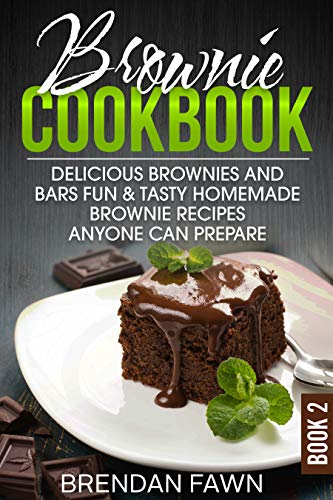 Brownie Cookbook: Delicious Brownies and Bars: Fun & Tasty Homemade Brownie Recipes Anyone Can Prepare (Homemade Brownies Book 2) by Brendan Fawn