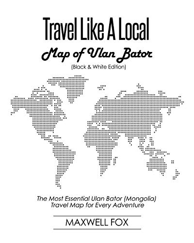 Travel Like a Local - Map of Ulan Bator (Black and White Edition): The Most Essential Ulan Bator...