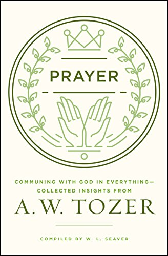 Prayer: Communing with God in Everything--Collected Insights from A. W. Tozer (Aw Aw Aw Aw Aw Aw Aw)