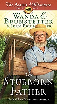 The Stubborn Father: The Amish Millionaire Part 2 by [Brunstetter, Wanda E., Brunstetter, Jean]