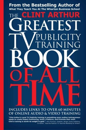 The Greatest TV Publicity Training Book Of All Time: Includes Links To Over 60 Minutes of Online Audio & Video Publicity Training by CreateSpace Independent Publishing Platform