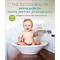 The Design Aglow Posing Guide for Family Portrait Photography: 100 Modern Ideas for Photographing Newborns, Babies, Children, and Families