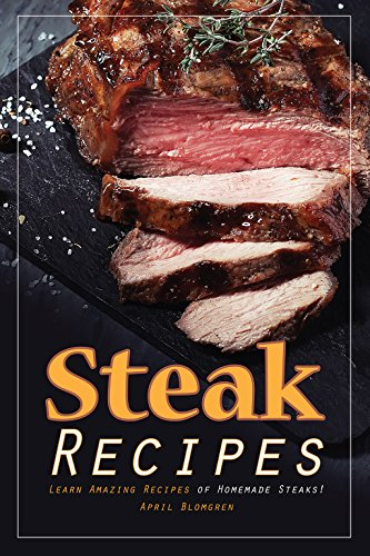 Steak Recipes: Learn Amazing Recipes of Homemade Steaks!