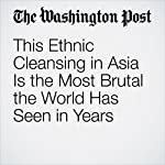 This Ethnic Cleansing in Asia Is the Most Brutal the World Has Seen in Years | Editorial Board