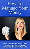 How To Manage Your Money: Take Control Of Your Cash And  Enjoy Stress Free Financial Security For Life (Money, manage money, expenses, budget, money management, cash, bills, saving, investing)