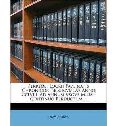 Ferreoli Locrii Pavlinatis Chronicon Belgicvm: AB Anno CCLVIII. Ad Annum Vsove M.D.C. Continu Perductum ... (Paperback)(French) - Common ebook