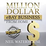 Million Dollar eBay Business From: Home A Step By Step Guide | Neil Waterhouse