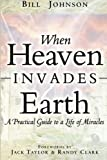 When Heaven Invades Earth: A Practical Guide to a Life of Miracles by Bill Johnson (2013) Paperback