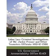 Labor Law: Criminal Investigations of Mr. Jackie Presser and Other Teamsters Officials: Hrd-87-25br