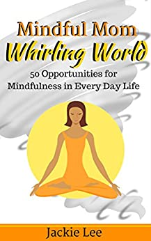Mindful Mom Whirling World: 50 Opportunities for Mindfulness in Every Day Life (Wahm Life Series) by [Lee, Jackie]