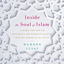 Inside the Soul of Islam: A Unique View into the Love, Beauty and Wisdom of Islam for Spiritual Seekers of All Faiths Audiobook by Mamoon Yusaf Narrated by Mamoon Yusaf