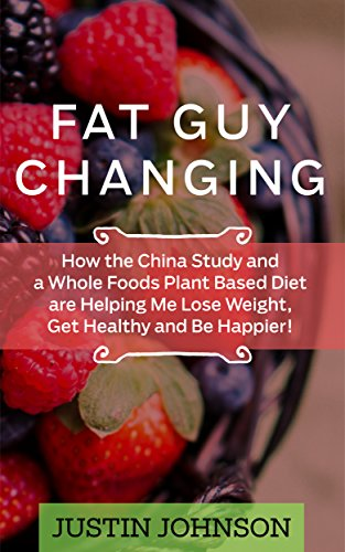 Fat Guy Changing: How the China Study and a Whole Foods Plant Based Diet are Helping Me Lose Weight, Get Healthy and Be Happier!