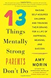 13 Things Mentally Strong Parents Don't Do: Raising Self-Assured Children and Training Their Brains for a Life of Happiness, Meaning, and Success Reviews