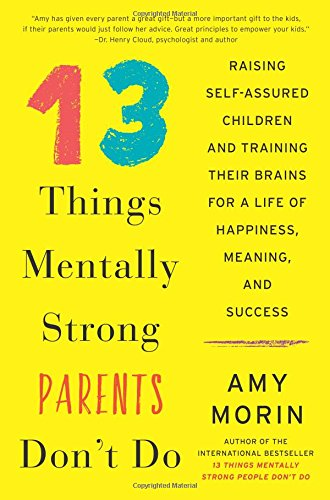 13 Things Mentally Strong Parents Don't Do: Raising Self-Assured Children and Training Their Brains for a Life of Happiness, Meaning, and Success cover