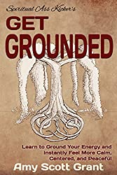 Get Grounded: Learn to Ground Your Energy and Instantly Feel More Calm, Centered, and Peaceful (Spiritual Ass Kicker)