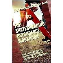 The Skateboarding Psychology Workbook: How to Use Advanced Sports Psychology to Succeed on a Skateboard