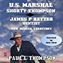 U.S. Marshal Shorty Thompson: James P. Retzer - Dentist - New Mexico, Territory Audiobook by Paul L. Thompson Narrated by Alex Zonn