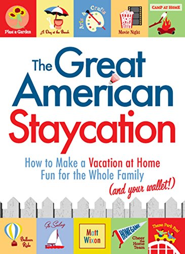 The Great American Staycation: How to Make a Vacation at Home Fun for the Whole Family (and Your Wallet!) by [Wixon, Matt]