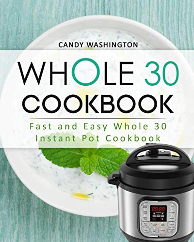 Whole 30 Cookbook: Whole 30 Instant Pot Cookbook: Fast and Easy Whole 30 Instant Pot Cookbook (Whole 30 Fast and Easy Cookbook) by Candy Washington