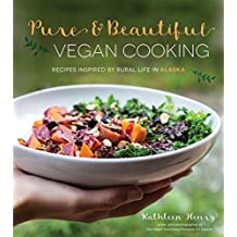 Pure and Beautiful Vegan Cooking: Simple and Unique Plant-Based Recipes Inspired by Rural Life in Alaska