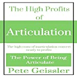 The High Profits of Articulation: The High Costs of Inarticulation Convert Neatly to Profits: The Power of Being Articulate | Pete Geissler