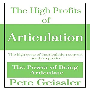 The High Profits of Articulation: The High Costs of Inarticulation Convert Neatly to Profits Audiobook