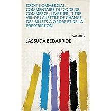 Droit commercial: commentaire du code de commerce ; Livre Ier ; Titre VIII. De la lettre de change, des billets à ordre et de la prescription Volume 2