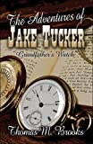 The Adventures of Jake Tucker Grandfather's Watch, Thomas M. Brooks, 1604417935