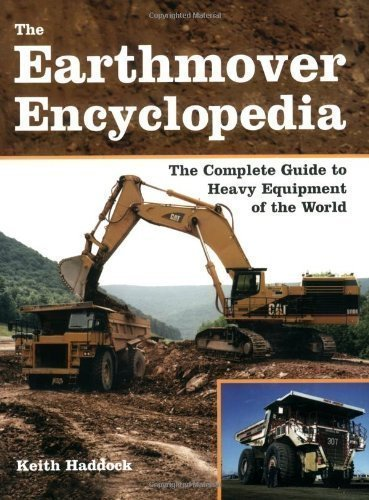 The Earthmover Encyclopedia: The Complete Guide to Heavy Equipment of the World by Keith Haddock (Jun 15 2007)