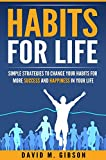 Habits for Life: Simple Strategies to Change Your Habits for More Success and Happiness in Your Life