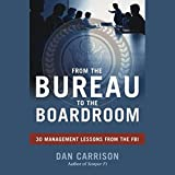 From the Bureau to the Boardroom: 30 Management Lessons from the FBI