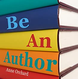 Be An Author: What Would It Be Like If You Write Your Book? by [Orchard, Anne]