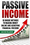 Passive Income: 10 Unique Methods to Making Money Online and Achieving Financial (Work From Home, Internet Marketing, ECommerce, Online Business)