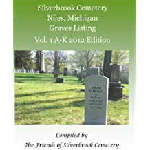 Silverbrook Cemetery Niles, Michigan Graves Listing Vol. 1 A-K 2012 Edition: Compiled by the Friends of Silverbrook Cemetery (Volume 1)