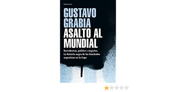 Asalto al mundial: Barrabravas, política y negocios. La historia negra de las hinchadas argentinas en la Copa (Caballo de fuego) eBook: Gustavo Grabia: ...