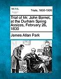 Trial of Mr. John Barnet, at the Durham Spring Assizes, February 26 1830, James Allan Park, 1275061680