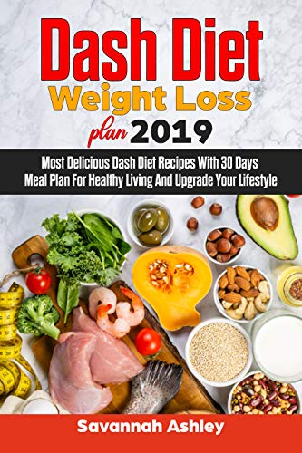 Dash Diet Weight Loss plan 2019: Most Delicious Dash Diet Recipes With 30 Days Meal Plan For Healthy Living And Upgrade Your Lifestyle by Savannah  Ashley