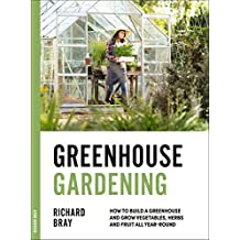 Greenhouse Gardening: How to Build a Greenhouse and Grow Vegetables, Herbs and Fruit All Year-Round (Urban Homesteading Book 3)