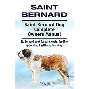 Saint Bernard. Saint Bernard Dog Complete Owners Manual. St. Bernard book for care, costs, feeding, grooming, health and training. 1