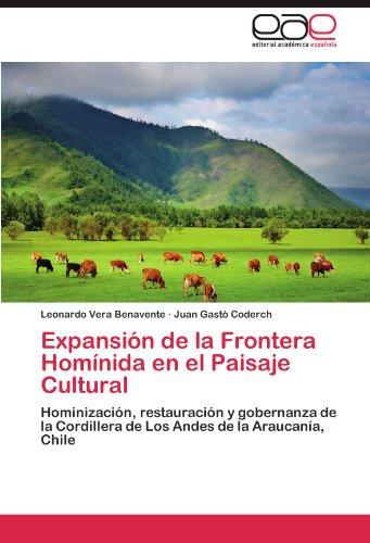 Expansión de la Frontera Homínida en el Paisaje Cultural: Hominización, restauración y gobernanza de la Cordillera de Los Andes de la Araucanía, Chile (Spanish Edition) ()