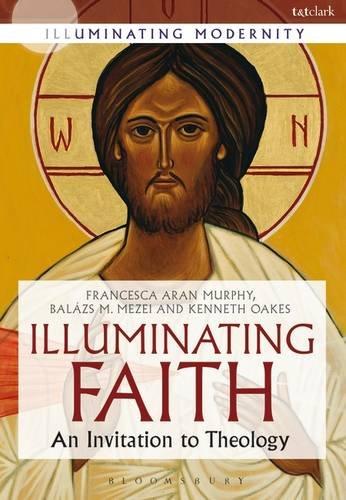 Illuminating Faith: An Invitation to Theology (Illuminating Modernity)
