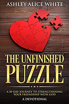 The Unfinished Puzzle: A 50-Day Journey to Strengthening Your Friendship with God (A Daily Devotional For Teens and Adults) by [White, Ashley Alice]