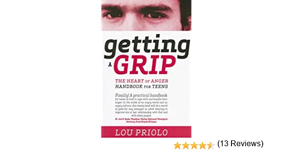 Getting a Grip: The Heart of Anger Handbook for Teens: Lou Priolo ...