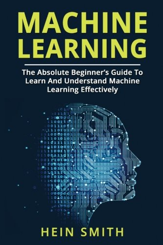 Machine Learning: The Absolute Beginner's Guide To Learn And Understand Machine Learning Effectively by CreateSpace Independent Publishing Platform