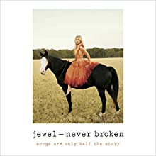 Never Broken: Songs Are Only Half the Story Audiobook by Jewel Narrated by Jewel