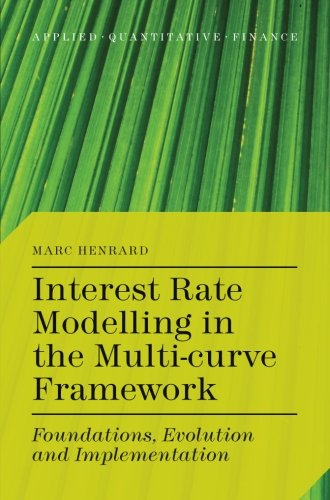Interest Rate Modelling in the Multi-Curve Framework: Foundations, Evolution and Implementation (Applied Quantitative Finance) by M Henrard